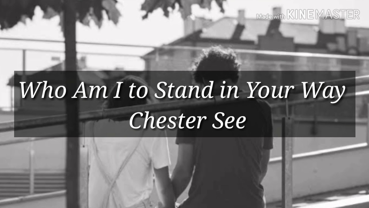 Who Am i to stand in your way - chester see مترجمة للعربية