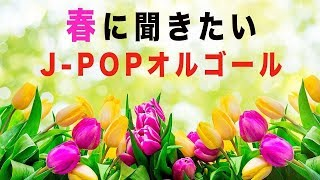 春に聞たいJ-POPオルゴールメドレー - リラックスBGM - 作業用や勉強用にも!
