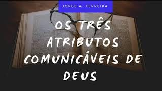 Os Três Atributos Comunicáveis de Deus Parte 1