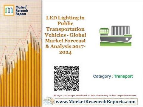 LED Lighting in Public Transportation Vehicles - Global Market Forecast & Analysis 2017-2024