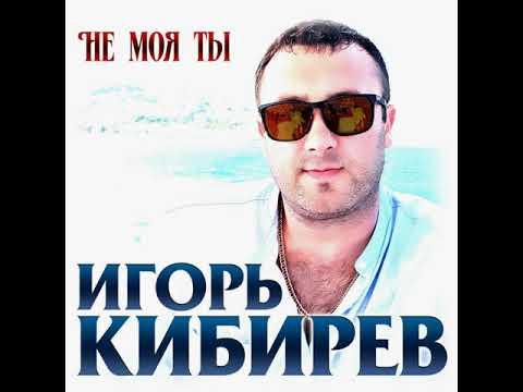 Игорь Кибирев - Не моя ты/ПРЕМЬЕРА 2019