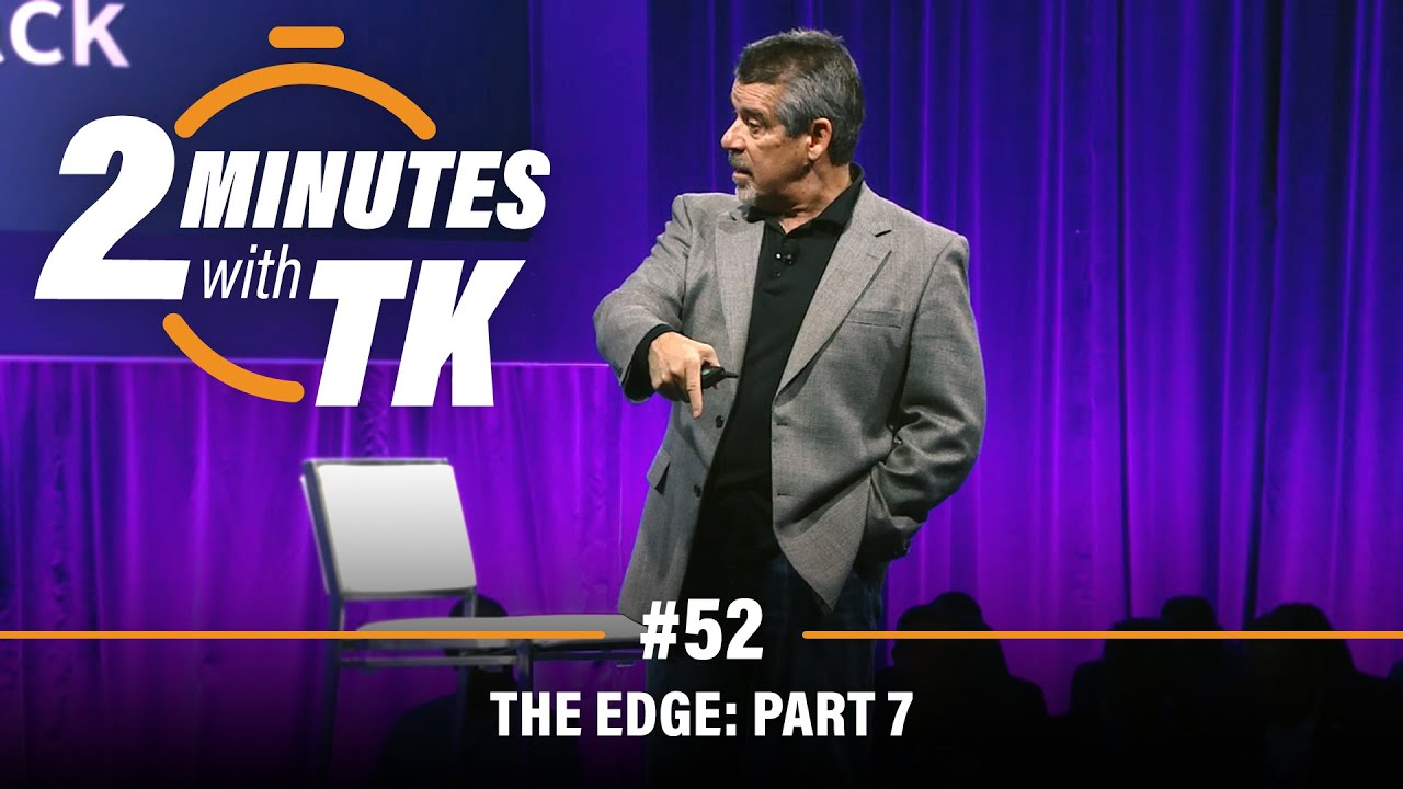 2 Minutes with TK #52: The Edge, Part 7