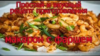 Вкусный, простой и быстрый рецепт приготовления рассыпчатых макарон с фаршем