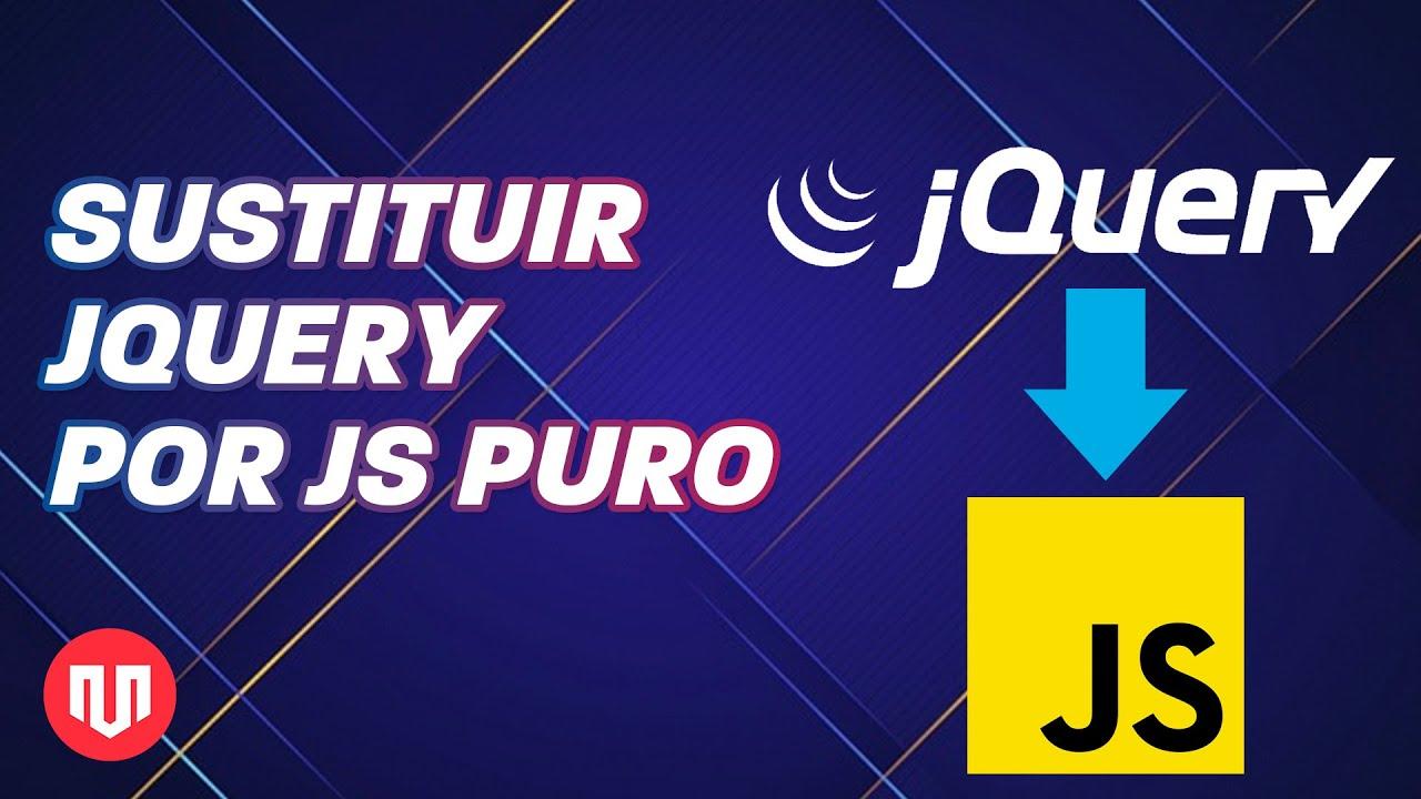 GUÍA PARA SUSTITUIR JQUERY CON JAVASCRIPT PURO PARTE 1