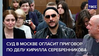 Суд в Москве огласит приговор по делу режиссера Кирилла Серебренникова