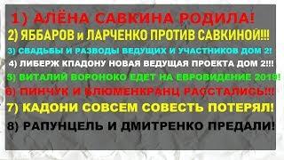 АЛЕНА САВКИНА РОДИЛА!ЯББАРОВ и ЛАРЧЕНКО!СВАДЬБЫ РАЗВОДЫ ДОМ 2!КПАДОНУ ВЕДУЩАЯ!ВОРОНОКО ЕВРОВИДЕНИЕ!