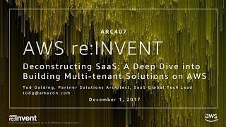 AWS re:Invent 2017: Deconstructing SaaS: A Deep Dive into Building Multi-tenant Solu (ARC407)