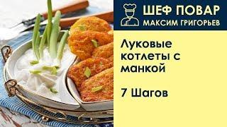 Луковые котлеты с манкой . Рецепт от шеф повара Максима Григорьева