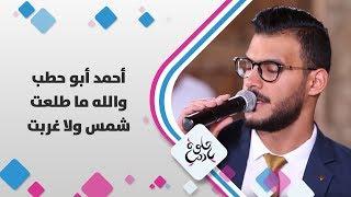 أحمد أبو حطب - والله ما طلعت شمس ولا غربت - حلوة يا دنيا