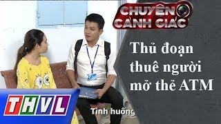 THVL | Chuyện cảnh giác: Thủ đoạn thuê người mở thẻ ATM