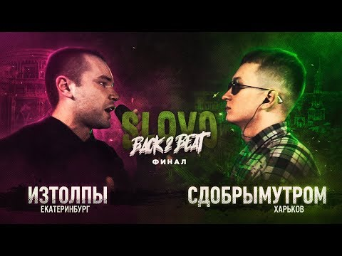 SLOVO BACK 2 BEAT: ИЗТОЛПЫ vs СДОБРЫМУТРОМ (ФИНАЛ) | МОСКВА