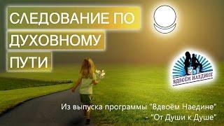 Следование по духовному пути(Духовный путь и есть жизнь. Человек, идущий по духовному пути, становится открытым, счастливым, любящим,..., 2015-07-07T07:00:01.000Z)