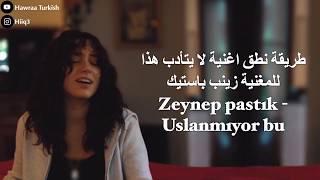 طريقة نطق الأغنية التركية لا يتادب هذا - Zeynep bastık Uslanmıyor bu