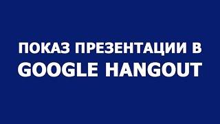 Показ презентации в вебинаре на google hangout
