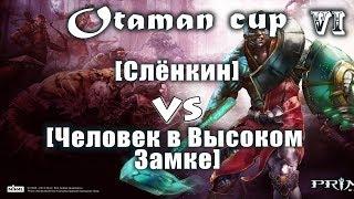 [Слёнкин] Vs [Человек в Высоком Замке] Второй этап Otaman Cup №6 Prime World