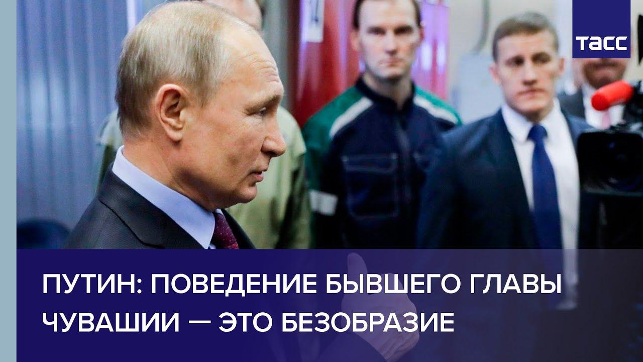 Путин: поведение бывшего главы Чувашии — это безобразие
