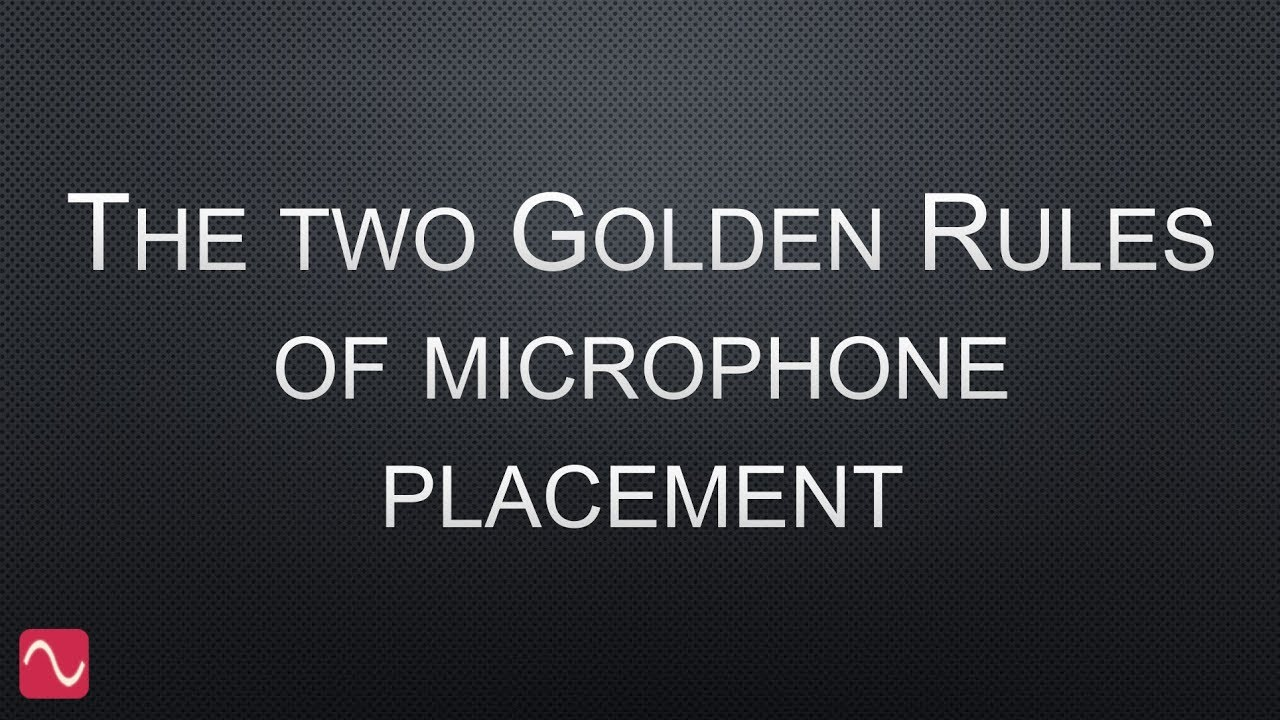 The two golden rules of microphone placement