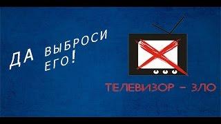 ДА ВЫБРОСИ ТЫ ЕГО! Почему телевизор-зло?