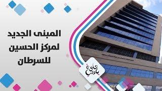 المبنى الجديد لمركز الحسين للسرطان