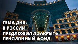 В России предложили закрыть Пенсионный фонд. Тема дня