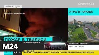 Актуальные новости мира за 16 июня: в столице Грузии сгорел вещевой рынок - Москва 24