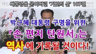 대통령을 묻어버린 '거짓의 산' 107편 | 박근혜 대통령 구명을 위한 「손 편지 탄원서」는 역사에 기록될 것이다!