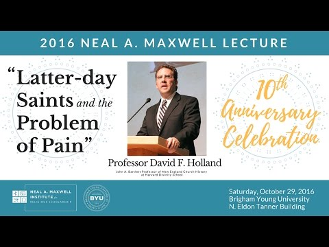"David F. Holland, ""Latter-day Saints and the Problem of Pain"" (2016 Neal A. Maxwell Lecture)"