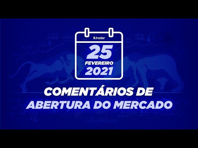 🔴 COMENTÁRIO ABERTURA DE MERCADO  AO VIVO   25/02/2021   B. Trader