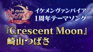 【公式MV】崎山つばさ『Crescent Moon』イケメンヴァンパイア◆偉人たちと恋の誘惑 1周年テーマソング