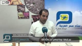 مصر العربية | نجم الزمالك: عودة الجماهير تنذر بكارثة ثالثة