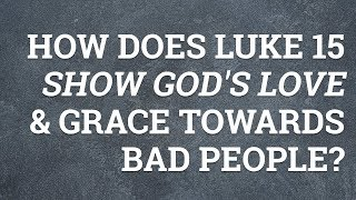 How Does Luke 15 Show God's Love and Grace Towards Bad People?
