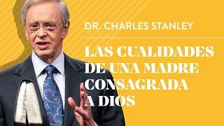 Las cualidades de una madre consagrada a Dios – Dr. Charles Stanley