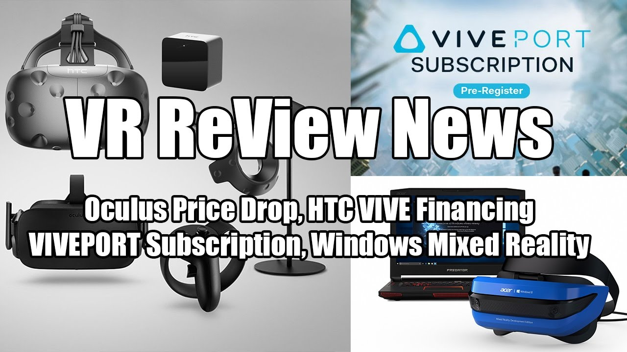 VR ReView News: Oculus Price Drop, HTC VIVE financing, VIVEPORT  subscription & Windows Mixed Reality