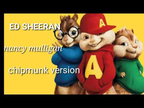 ED SHEERAN- NANCY MULLIGAN CHIPMUNK VERSION