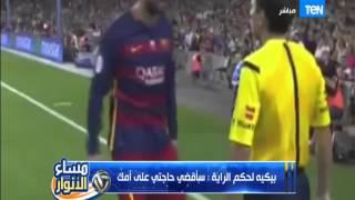 مساء الأنوار - لاعب برشلونة جيرارد بيكيه يسب حكم المباراة : سأقضي حاجتي على أمك