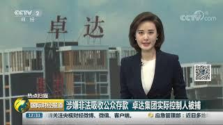 [国际财经报道]热点扫描 涉嫌非法吸收公众存款 卓达集团实际控制人被捕| CCTV财经