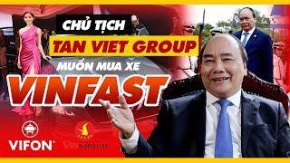 'Xe VinFast Ra Là Mua Ngay' - Chủ Tịch Tập Đoàn Tân Việt Chia Sẻ Với Thủ Tướng Nguyễn Xuân Phúc