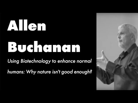 Allen Buchanan - Using Biotechnology to enhance normal humans: Why nature isn't good enough