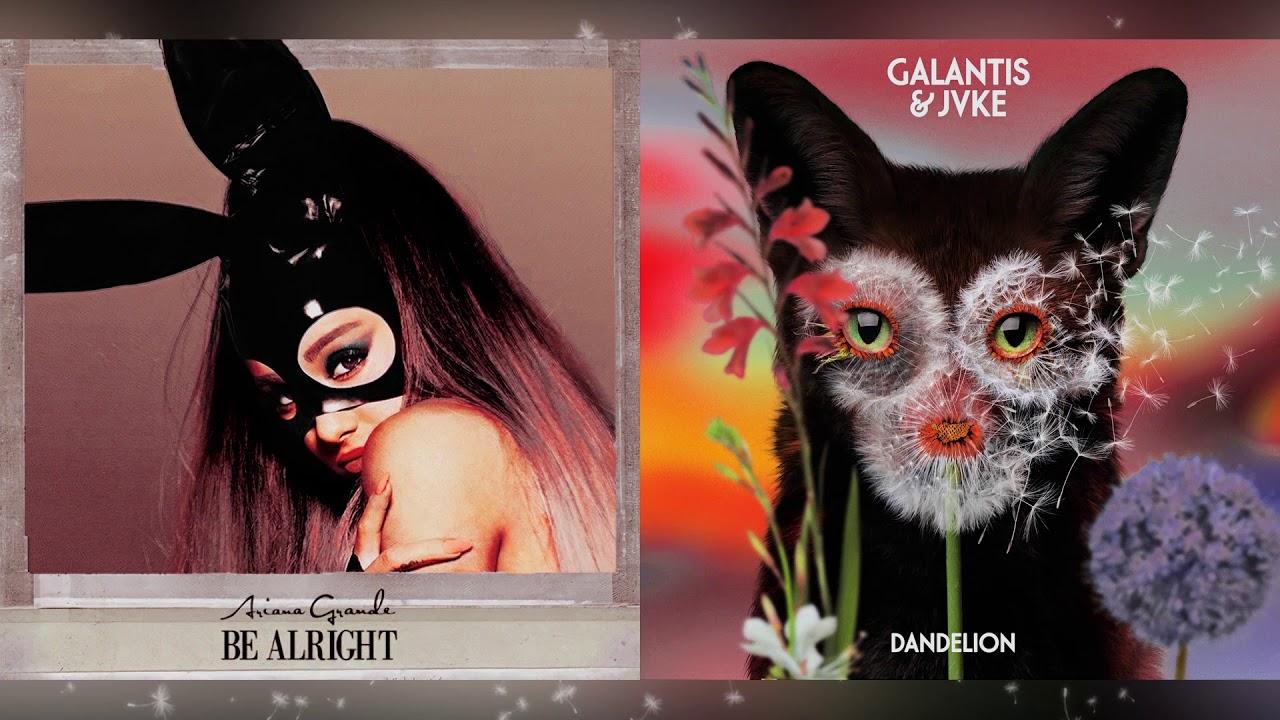 Galantis & Ariana Grande - Be Alright/ Dandelion (Mashup)