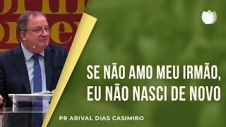 Se Eu Não Amo Meus Irmãos, Eu Não Nasci De Novo I Pr. Arival Dias Casimiro
