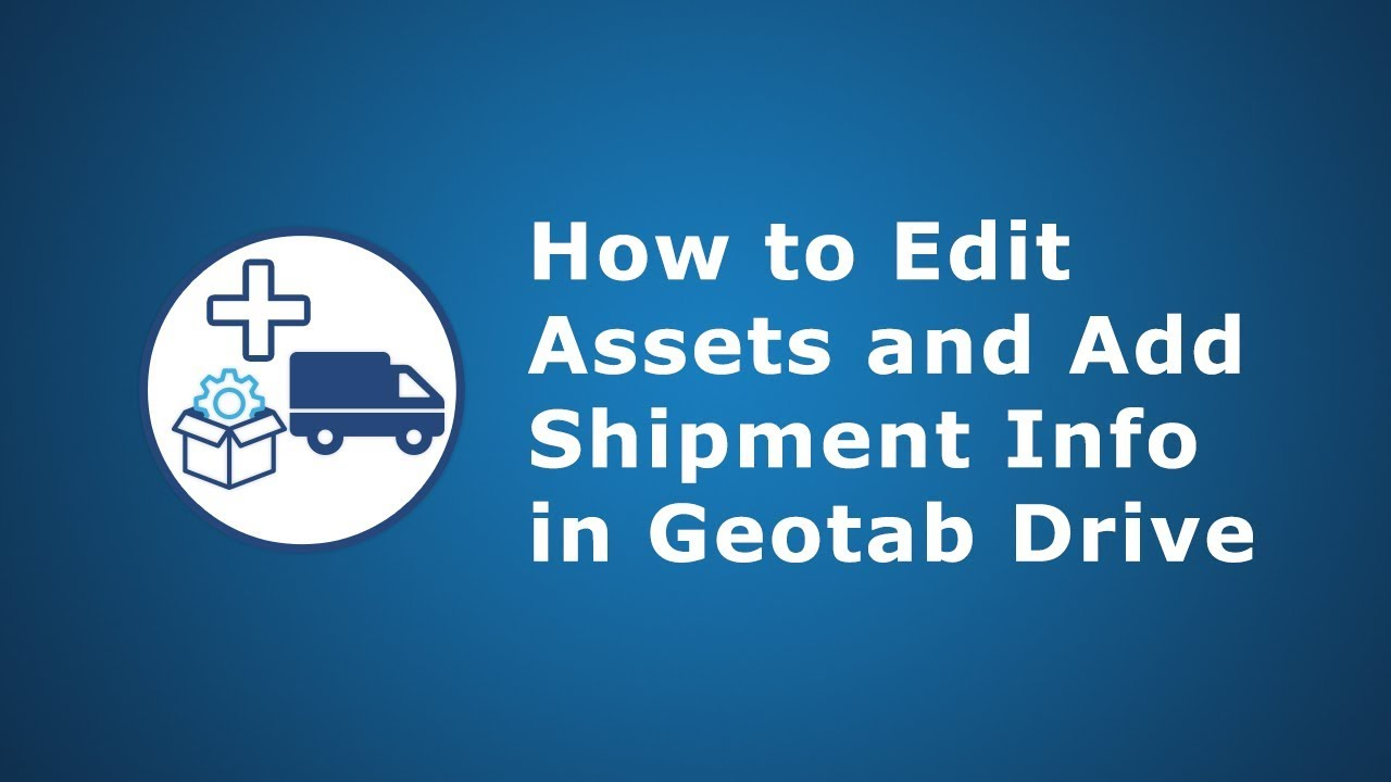 How to Edit Assets & Shipment Info | Geotab Drive
