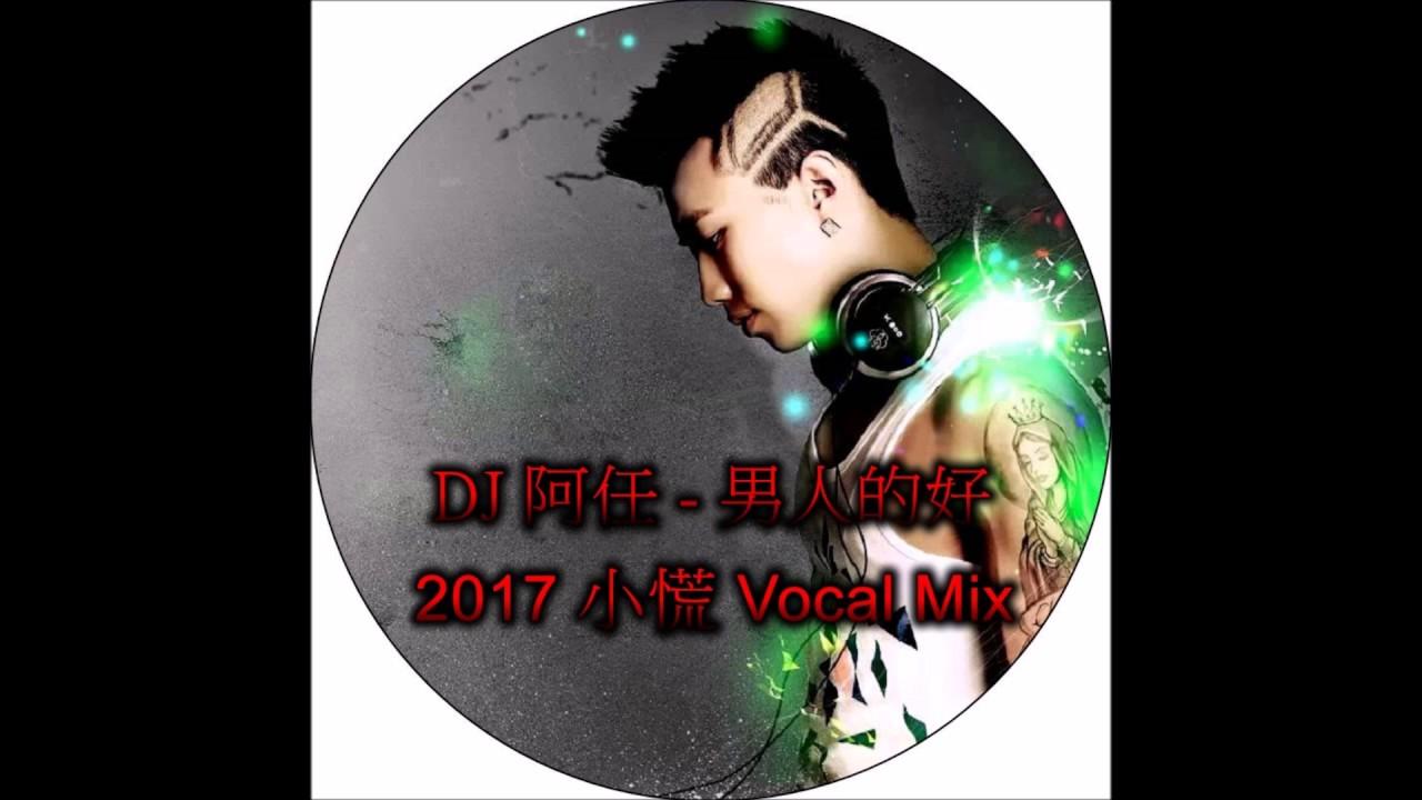DJ 阿任 男人的好 2017 小慌 Vocal Mix - YouTube