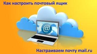Как настроить почтовый ящик. Настраиваем почту mail.ru