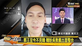 郭王至今不見韓 韓盼吳敦義出面整合 新聞大白話 20190805