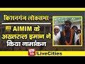 Bihar Lok Sabha Election : Kishanganj से AIMIM के Akhtarul Iman ने Nomination करते ही कह दी बड़ी बात