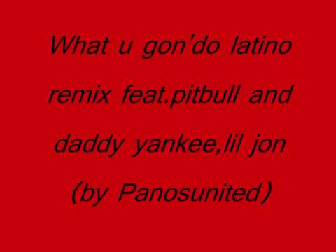 What u gon'do latino remix feat pitbull and daddy yankee,lil jon