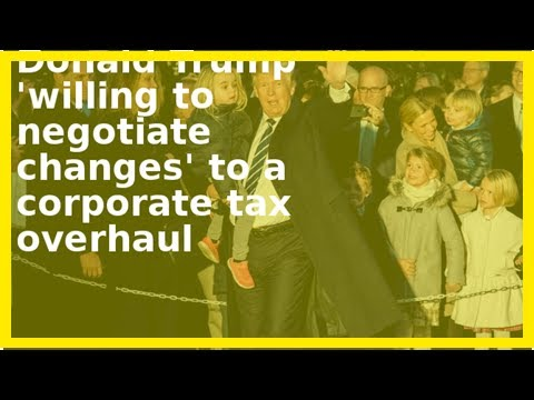 Latest News - Donald trump is willing to negotiate changes to a business tax overhaul