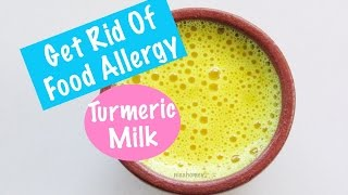 Food Allergy - How To Get Rid Of Food Allergies With Turmeric Milk - Golden Milk