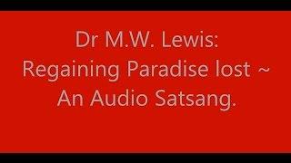 Dr M.W. Lewis:  Regaining Paradise lost ~ An Audio Satsang.