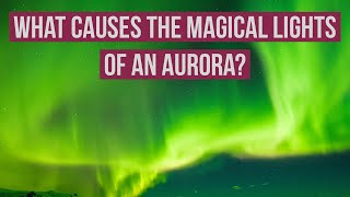 What causes the magical lights of an Aurora?-Inspired by Science